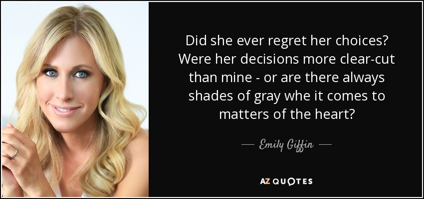 Did she ever regret her choices? Were her decisions more clear-cut than mine - or are there always shades of gray whe it comes to matters of the heart? - Emily Giffin