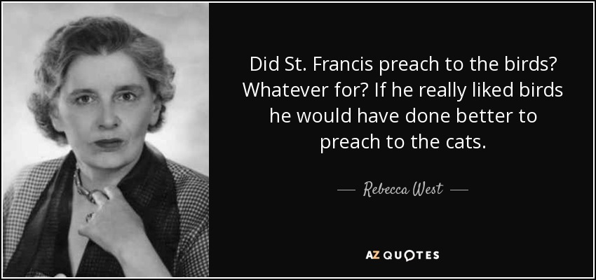Did St. Francis preach to the birds? Whatever for? If he really liked birds he would have done better to preach to the cats. - Rebecca West