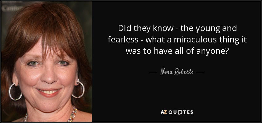 Did they know - the young and fearless - what a miraculous thing it was to have all of anyone? - Nora Roberts