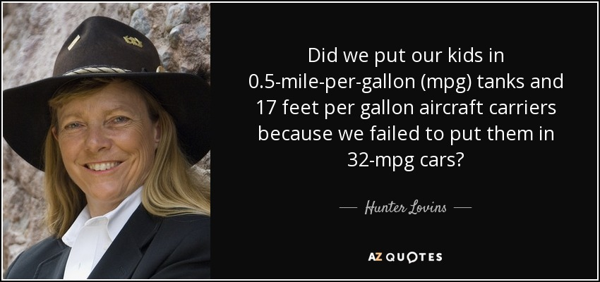 Did we put our kids in 0.5-mile-per-gallon (mpg) tanks and 17 feet per gallon aircraft carriers because we failed to put them in 32-mpg cars? - Hunter Lovins