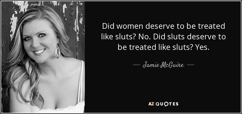 Did women deserve to be treated like sluts? No. Did sluts deserve to be treated like sluts? Yes. - Jamie McGuire