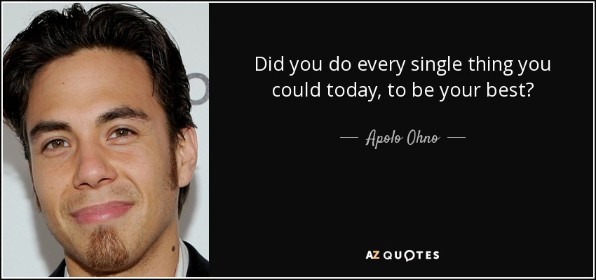 Did you do every single thing you could today, to be your best? - Apolo Ohno
