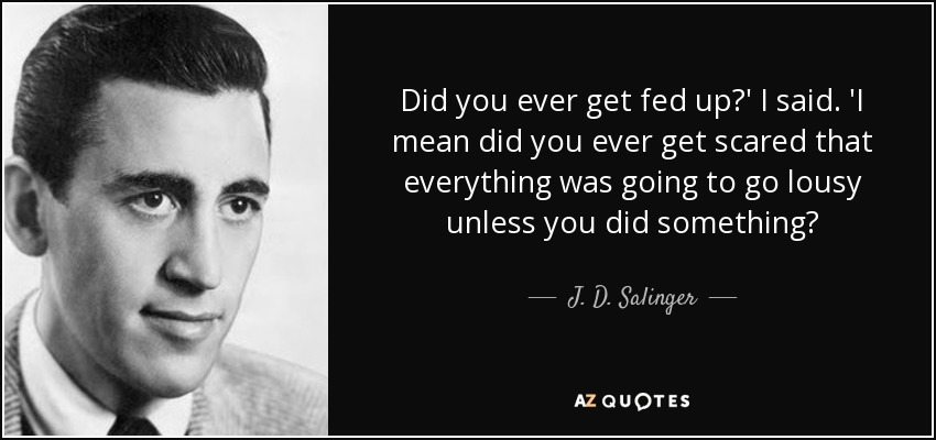 Did you ever get fed up?' I said. 'I mean did you ever get scared that everything was going to go lousy unless you did something? - J. D. Salinger