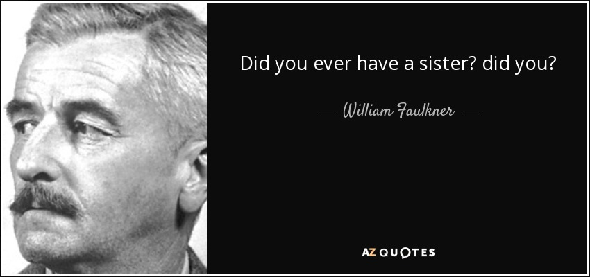 Did you ever have a sister? did you? - William Faulkner