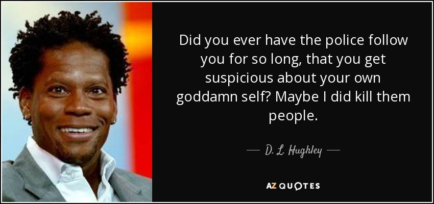 Did you ever have the police follow you for so long, that you get suspicious about your own goddamn self? Maybe I did kill them people. - D. L. Hughley
