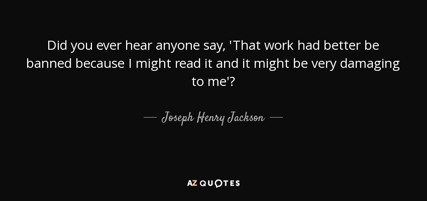 Did you ever hear anyone say, 'That work had better be banned because I might read it and it might be very damaging to me'? - Joseph Henry Jackson