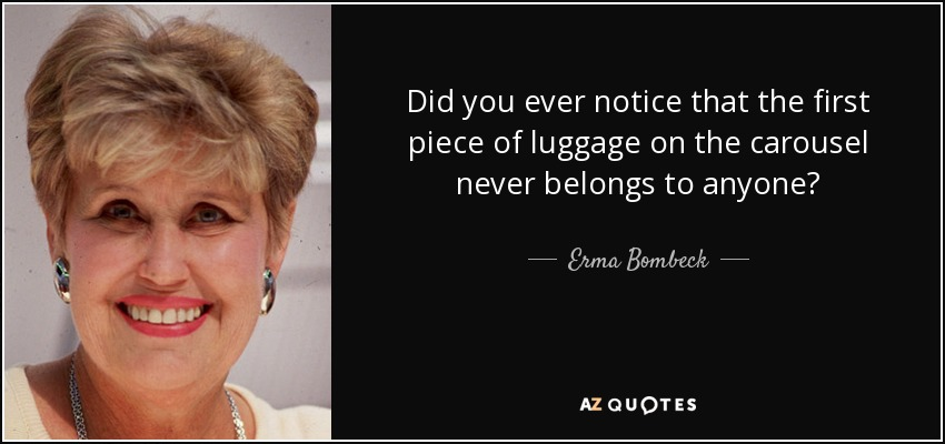 Did you ever notice that the first piece of luggage on the carousel never belongs to anyone? - Erma Bombeck