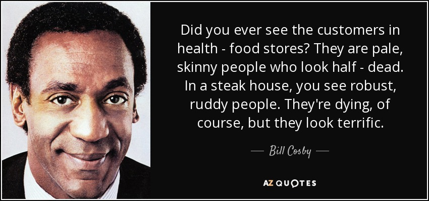 Did you ever see the customers in health - food stores? They are pale, skinny people who look half - dead. In a steak house, you see robust, ruddy people. They're dying, of course, but they look terrific. - Bill Cosby