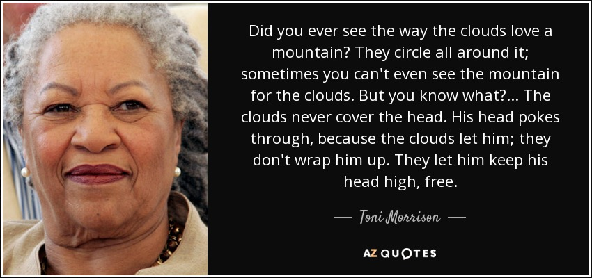 Did you ever see the way the clouds love a mountain? They circle all around it; sometimes you can't even see the mountain for the clouds. But you know what? ... The clouds never cover the head. His head pokes through, because the clouds let him; they don't wrap him up. They let him keep his head high, free. - Toni Morrison