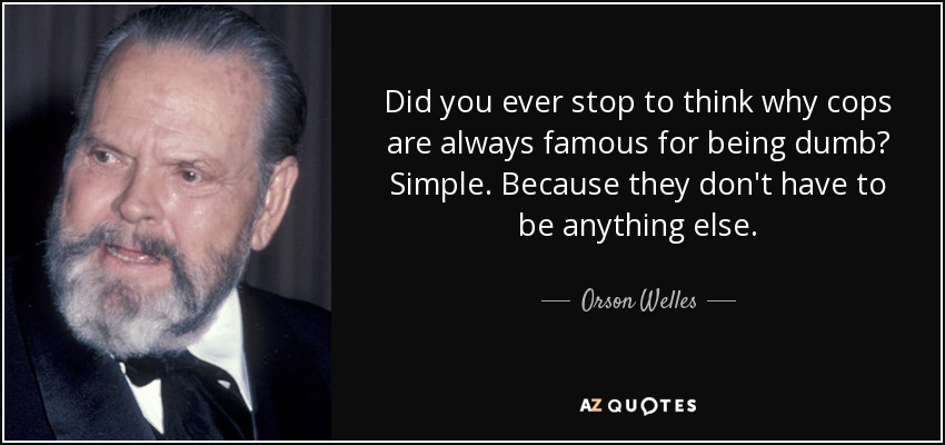 Did you ever stop to think why cops are always famous for being dumb? Simple. Because they don't have to be anything else. - Orson Welles