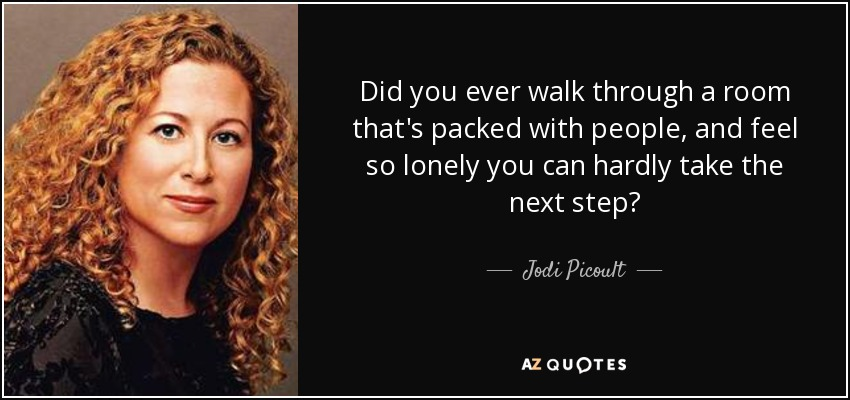 Did you ever walk through a room that's packed with people, and feel so lonely you can hardly take the next step? - Jodi Picoult