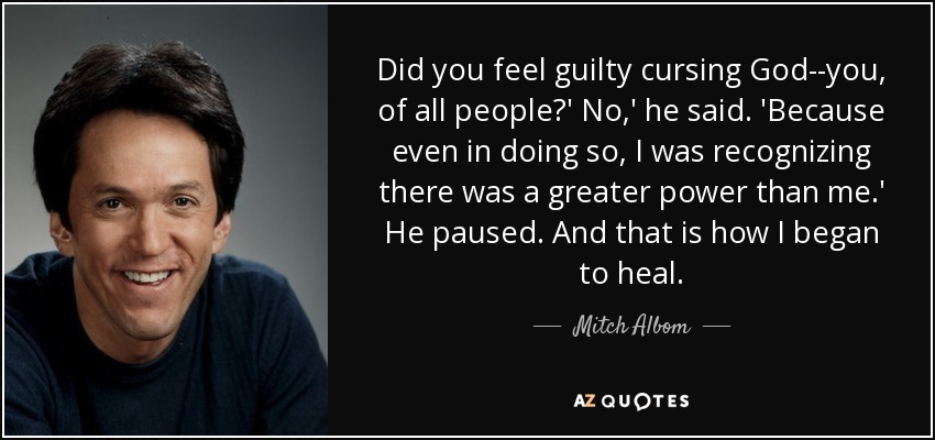 Did you feel guilty cursing God--you, of all people?' No,' he said. 'Because even in doing so, I was recognizing there was a greater power than me.' He paused. And that is how I began to heal. - Mitch Albom