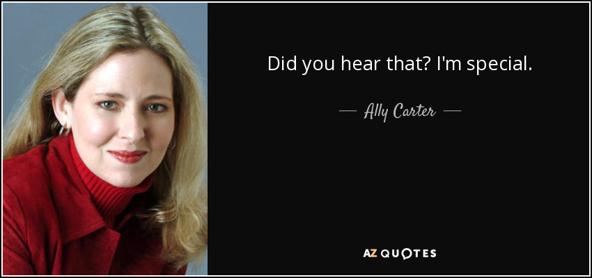 Did you hear that? I'm special. - Ally Carter
