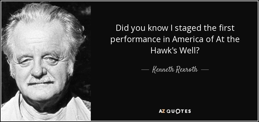 Did you know I staged the first performance in America of At the Hawk's Well? - Kenneth Rexroth