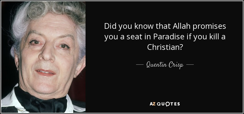 Did you know that Allah promises you a seat in Paradise if you kill a Christian? - Quentin Crisp