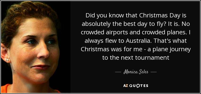 Did you know that Christmas Day is absolutely the best day to fly? It is. No crowded airports and crowded planes. I always flew to Australia. That's what Christmas was for me - a plane journey to the next tournament - Monica Seles