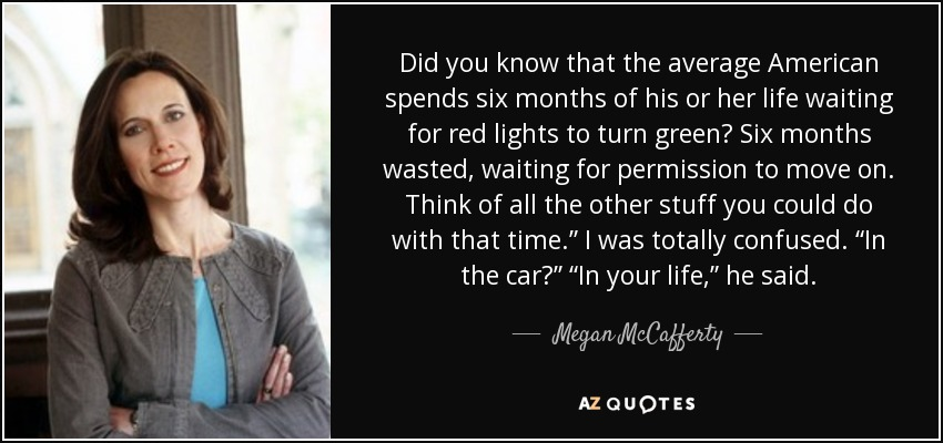 "Did you know that the average American spends six months of his or her life waiting for red lights to turn green? Six months wasted, waiting for permission to move on. Think of all the other stuff you could do with that time."" I was totally confused. ""In the car?"" ""In your life,"" he said. - Megan McCafferty"