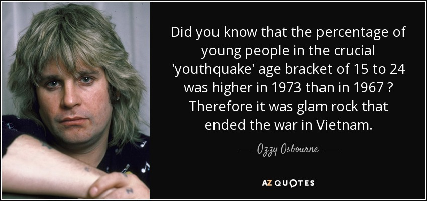 Did you know that the percentage of young people in the crucial 'youthquake' age bracket of 15 to 24 was higher in 1973 than in 1967 ? Therefore it was glam rock that ended the war in Vietnam. - Ozzy Osbourne