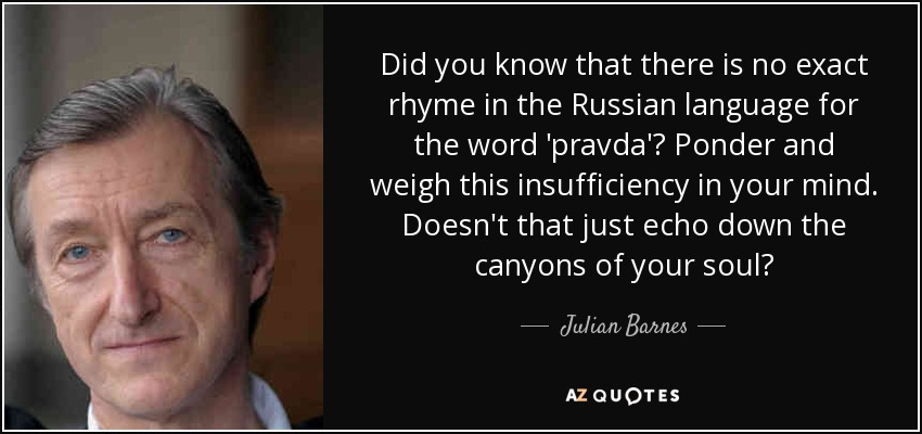 Did you know that there is no exact rhyme in the Russian language for the word 'pravda'? Ponder and weigh this insufficiency in your mind. Doesn't that just echo down the canyons of your soul? - Julian Barnes
