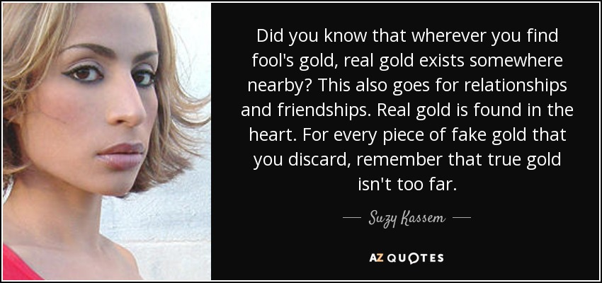 Did you know that wherever you find fool's gold, real gold exists somewhere nearby? This also goes for relationships and friendships. Real gold is found in the heart. For every piece of fake gold that you discard, remember that true gold isn't too far. - Suzy Kassem
