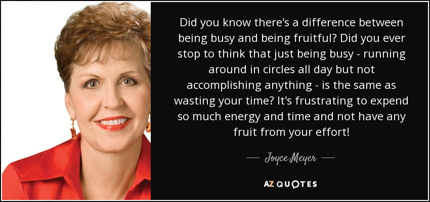 Did you know there's a difference between being busy and being fruitful? Did you ever stop to think that just being busy - running around in circles all day but not accomplishing anything - is the same as wasting your time? It's frustrating to expend so much energy and time and not have any fruit from your effort! - Joyce Meyer