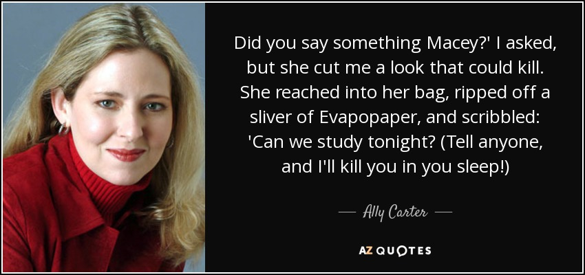Did you say something Macey?' I asked, but she cut me a look that could kill. She reached into her bag, ripped off a sliver of Evapopaper, and scribbled: 'Can we study tonight? (Tell anyone, and I'll kill you in you sleep!) - Ally Carter