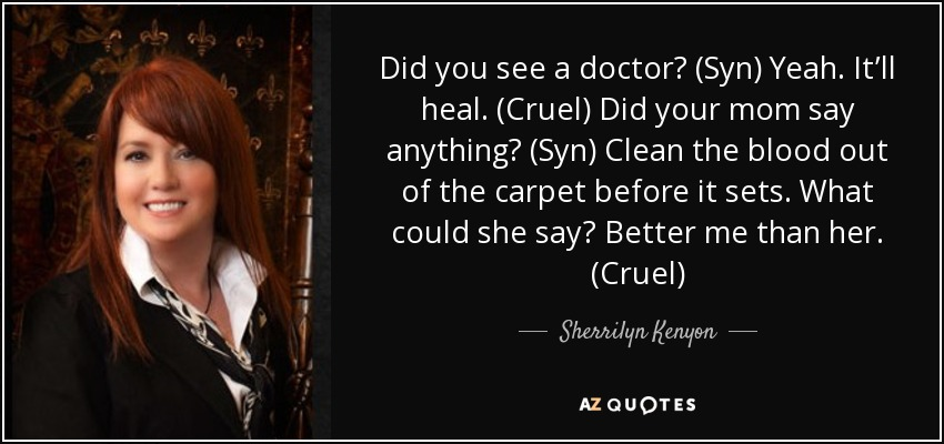 Did you see a doctor? (Syn) Yeah. It'll heal. (Cruel) Did your mom say anything? (Syn) Clean the blood out of the carpet before it sets. What could she say? Better me than her. (Cruel) - Sherrilyn Kenyon