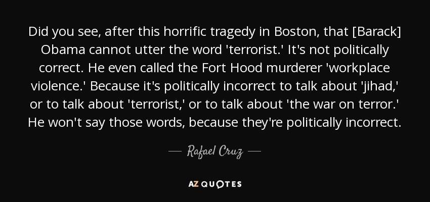 Did you see, after this horrific tragedy in Boston, that [Barack] Obama cannot utter the word 'terrorist.' It's not politically correct. He even called the Fort Hood murderer 'workplace violence.' Because it's politically incorrect to talk about 'jihad,' or to talk about 'terrorist,' or to talk about 'the war on terror.' He won't say those words, because they're politically incorrect. - Rafael Cruz
