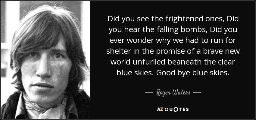 Did you see the frightened ones, Did you hear the falling bombs, Did you ever wonder why we had to run for shelter in the promise of a brave new world unfurlled beaneath the clear blue skies. Good bye blue skies. - Roger Waters