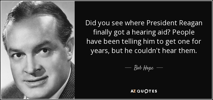 Did you see where President Reagan finally got a hearing aid? People have been telling him to get one for years, but he couldn't hear them. - Bob Hope