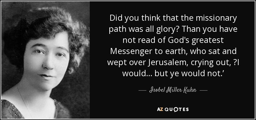 Did you think that the missionary path was all glory? Than you have not read of God's greatest Messenger to earth, who sat and wept over Jerusalem, crying out, ʻI would... but ye would not.' - Isobel Miller Kuhn