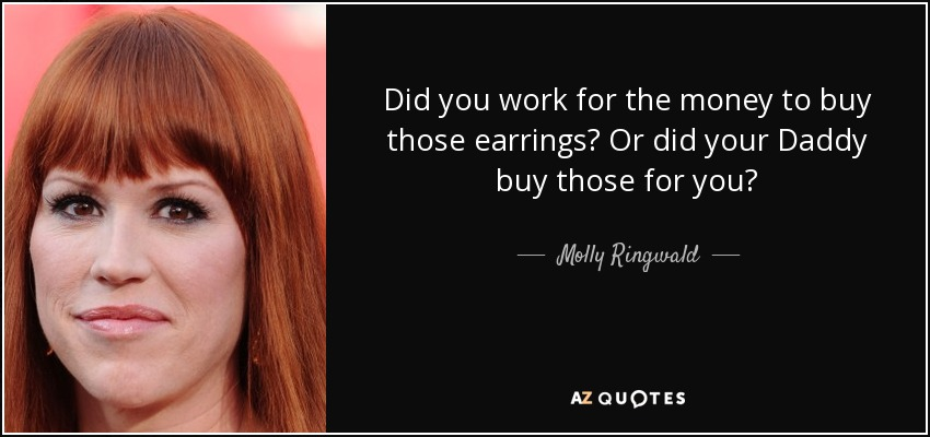 Did you work for the money to buy those earrings? Or did your Daddy buy those for you? - Molly Ringwald