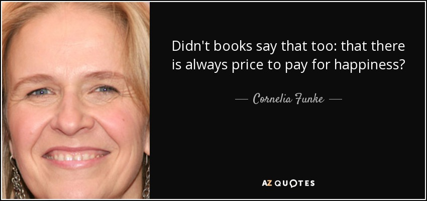 Didn't books say that too: that there is always price to pay for happiness? - Cornelia Funke