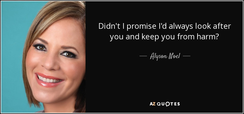 Didn't I promise I'd always look after you and keep you from harm? - Alyson Noel