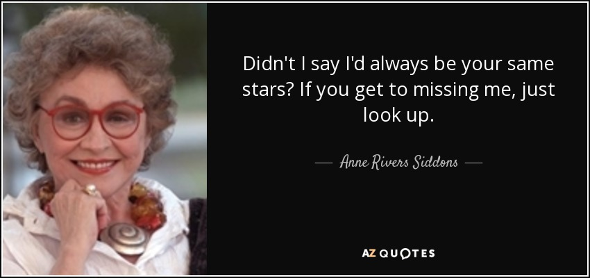 Didn't I say I'd always be your same stars? If you get to missing me, just look up. - Anne Rivers Siddons