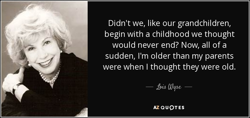 Didn't we, like our grandchildren, begin with a childhood we thought would never end? Now, all of a sudden, I'm older than my parents were when I thought they were old. - Lois Wyse
