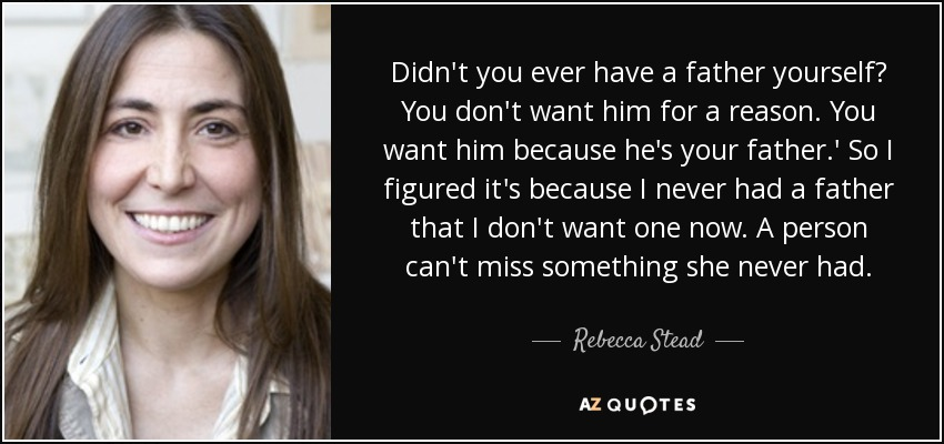 Didn't you ever have a father yourself? You don't want him for a reason. You want him because he's your father.' So I figured it's because I never had a father that I don't want one now. A person can't miss something she never had. - Rebecca Stead