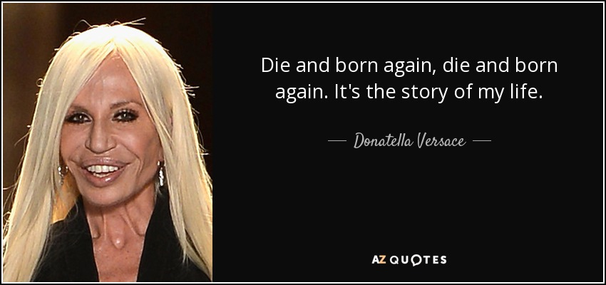 Die and born again, die and born again. It's the story of my life. - Donatella Versace