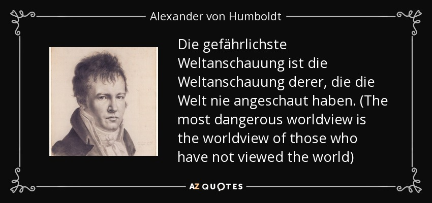 Die gefährlichste Weltanschauung ist die Weltanschauung derer, die die Welt nie angeschaut haben. (The most dangerous worldview is the worldview of those who have not viewed the world) - Alexander von Humboldt