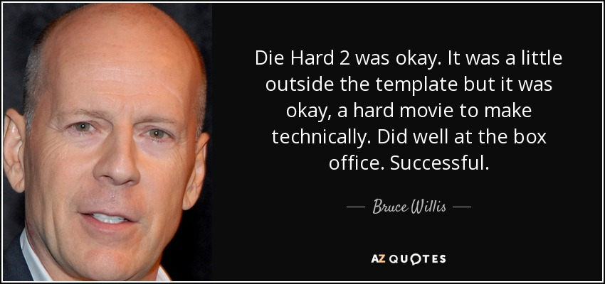 Die Hard Quotes Bruce Willis quote: Die Hard 2 was okay. It was a little outside Die Hard Quotes