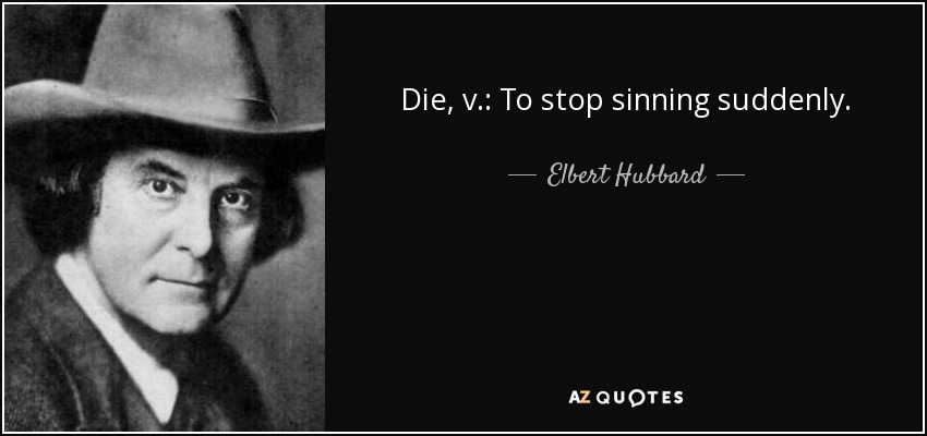 Die, v.: To stop sinning suddenly. - Elbert Hubbard