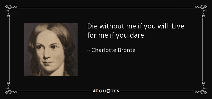 Die without me if you will. Live for me if you dare. - Charlotte Bronte