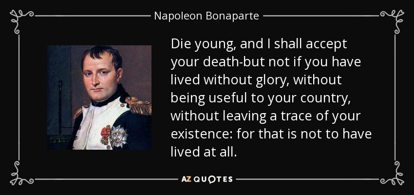 Die young, and I shall accept your death-but not if you have lived without glory, without being useful to your country, without leaving a trace of your existence: for that is not to have lived at all. - Napoleon Bonaparte