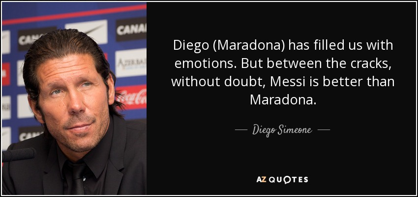 Diego (Maradona) has filled us with emotions. But between the cracks, without doubt, Messi is better than Maradona. - Diego Simeone
