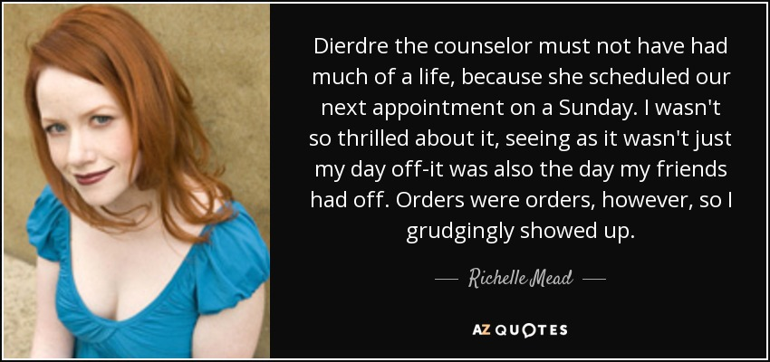 Dierdre the counselor must not have had much of a life, because she scheduled our next appointment on a Sunday. I wasn't so thrilled about it, seeing as it wasn't just my day off-it was also the day my friends had off. Orders were orders, however, so I grudgingly showed up. - Richelle Mead