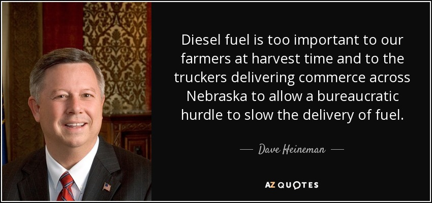 Diesel fuel is too important to our farmers at harvest time and to the truckers delivering commerce across Nebraska to allow a bureaucratic hurdle to slow the delivery of fuel. - Dave Heineman