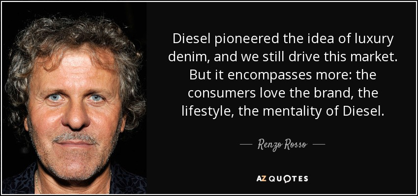 Diesel pioneered the idea of luxury denim, and we still drive this market. But it encompasses more: the consumers love the brand, the lifestyle, the mentality of Diesel. - Renzo Rosso