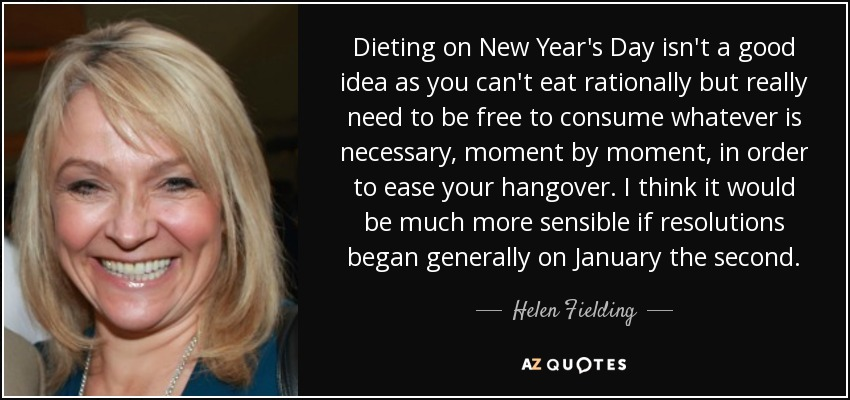 Dieting on New Year's Day isn't a good idea as you can't eat rationally but really need to be free to consume whatever is necessary, moment by moment, in order to ease your hangover. I think it would be much more sensible if resolutions began generally on January the second. - Helen Fielding