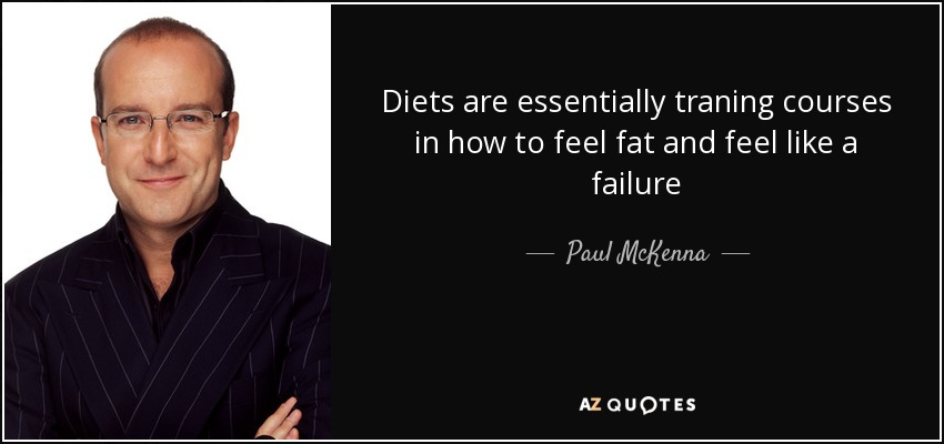 Diets are essentially traning courses in how to feel fat and feel like a failure - Paul McKenna