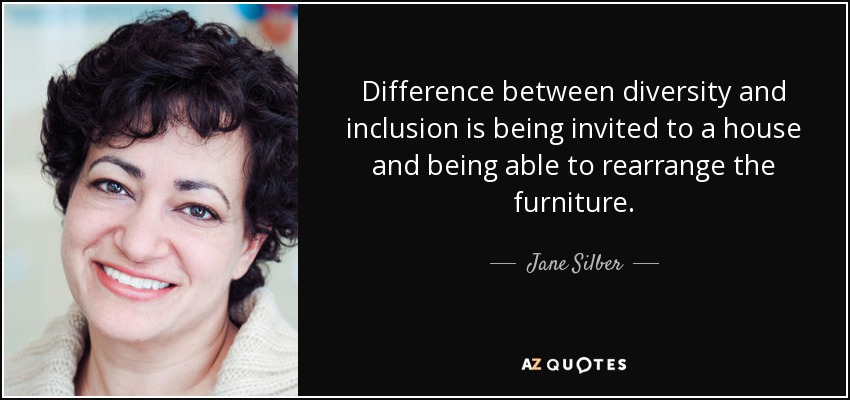 Difference between diversity and inclusion is being invited to a house and being able to rearrange the furniture. - Jane Silber